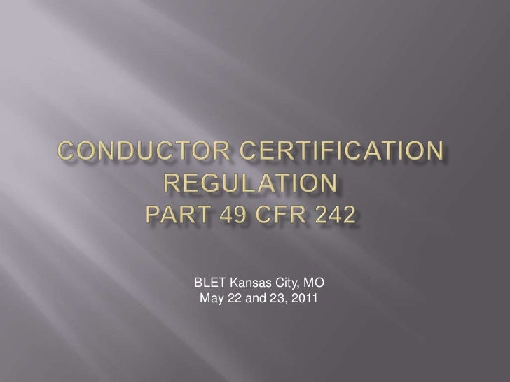 CONDUCTOR CERTIFICATION REGULATIONPart 49 cfr 242<br />BLET Kansas City, MO<br />May 22 and 23, 2011<br />