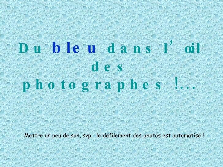 Du   bleu   dans l'œil des photographes !... Mettre un peu de son, svp… le défilement des photos est automatisé !
