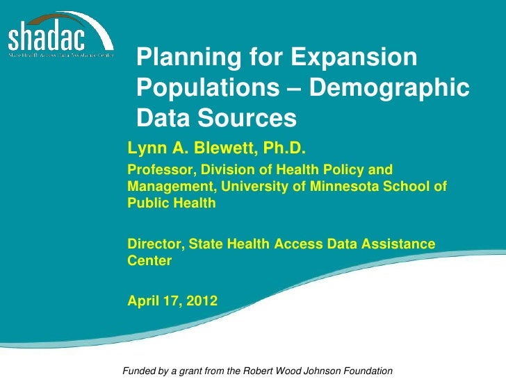 Planning for Expansion  Populations – Demographic  Data Sources Lynn A. Blewett, Ph.D. Professor, Division of Health Polic...