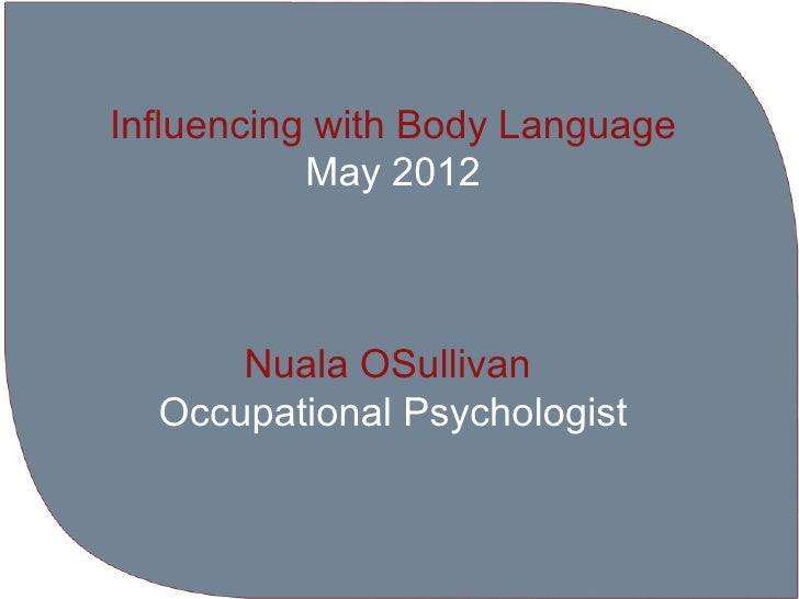 Influencing with Body Language           May 2012      Nuala OSullivan  Occupational Psychologist