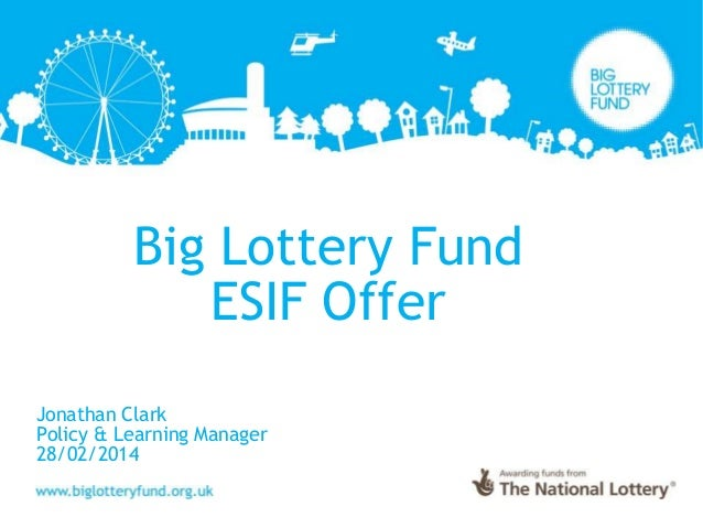 Big Lottery Fund ESIF Offer Jonathan Clark Policy & Learning Manager 28/02/2014