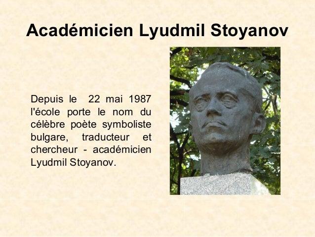 Académicien Lyudmil StoyanovDepuis le 22 mai 1987lécole porte le nom ducélèbre poète symbolistebulgare, traducteur etcherc...