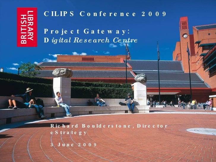 CILIPS Conference 2009 Project Gateway:  D igital Research Centre Richard Boulderstone, Director eStrategy 3 June 2009