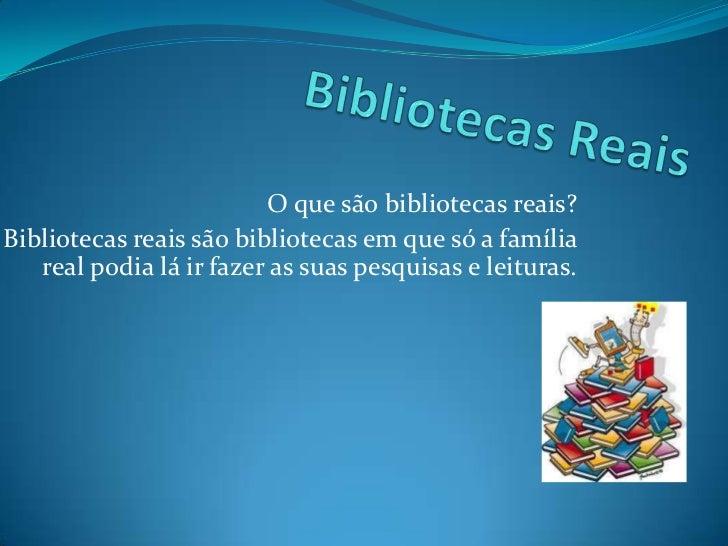Bibliotecas Reais <br />O que são bibliotecas reais?<br />Bibliotecas reais são bibliotecas em que só a família real podia...
