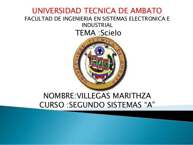 UNIVERSIDAD TECNICA DE AMBATO FACULTAD DE INGENIERIA EN SISTEMAS ELECTRONICA E INDUSTRIAL TEMA :Scielo NOMBRE:VILLEGAS MAR...