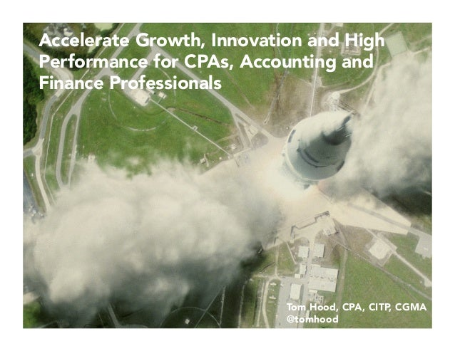 Accelerate Growth, Innovation and High Performance for CPAs, Accounting and Finance Professionals Tom Hood, CPA, CITP, CGM...