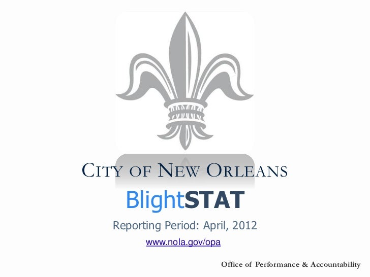 CITY OF NEW ORLEANS    BlightSTAT  Reporting Period: April, 2012        www.nola.gov/opa                           Office ...