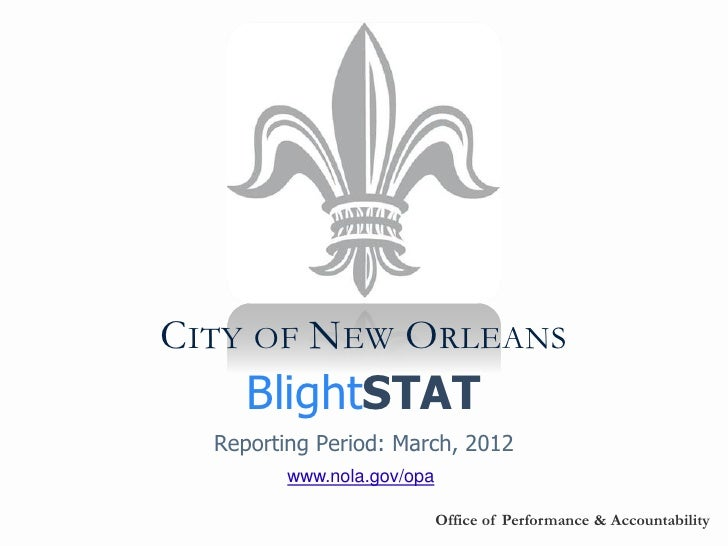 CITY OF NEW ORLEANS     BlightSTAT  Reporting Period: March, 2012         www.nola.gov/opa                            Offi...