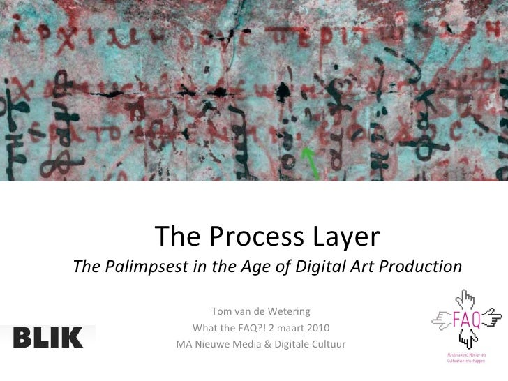 The Process Layer The Palimpsest in the Age of Digital Art Production Tom van de Wetering What the FAQ?! 2 maart 2010 MA N...