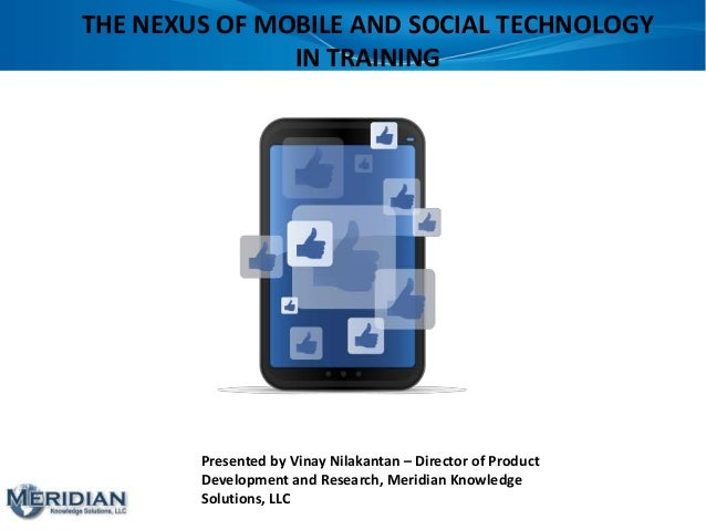 THE NEXUS OF MOBILE AND SOCIAL TECHNOLOGY IN TRAINING Presented by Vinay Nilakantan – Director of Product Development and ...