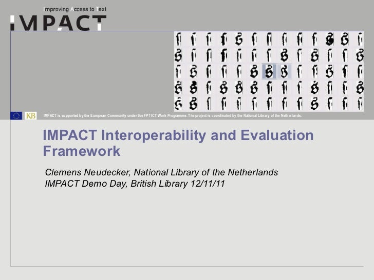 IMPACT Interoperability and Evaluation Framework Clemens Neudecker, National Library of the Netherlands IMPACT Demo Day, B...