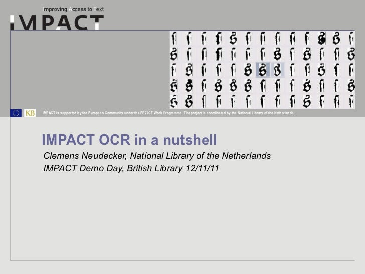 IMPACT OCR in a nutshell Clemens Neudecker, National Library of the Netherlands IMPACT Demo Day, British Library 12/11/11