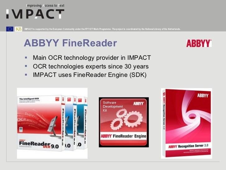 ABBYY FineReader <ul><li>Main OCR technology provider in IMPACT </li></ul><ul><li>OCR technologies experts since 30 years ...