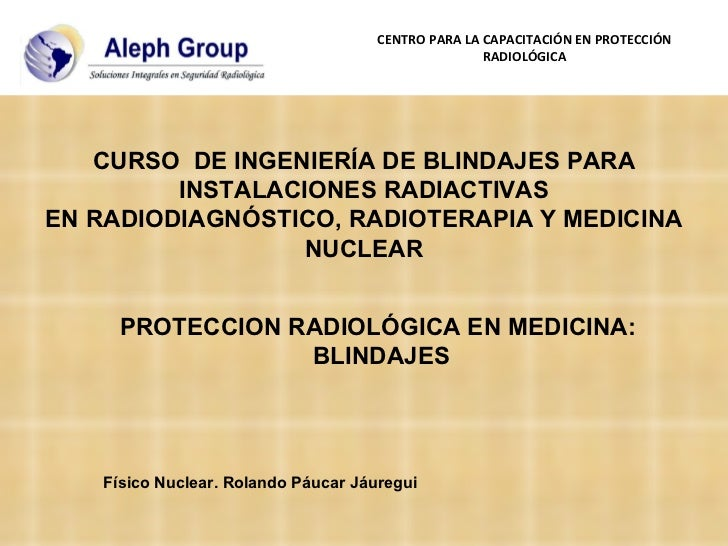 PROTECCION RADIOLÓGICA EN MEDICINA:  BLINDAJES Físico Nuclear. Rolando Páucar Jáuregui CURSO  DE INGENIERÍA DE BLINDAJES P...
