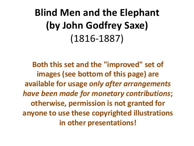The Blind Men and the Elephant • American poet John Godfrey Saxe (1816-1887) based this poem, on a fable that was told in ...