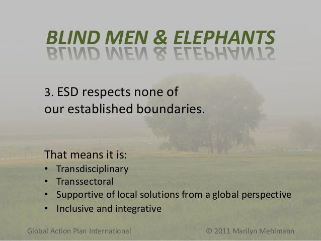 BLIND MEN & ELEPHANTS 3. ESD respects none of  our established boundaries. That means it is: • • • •  Transdisciplinary Tr...