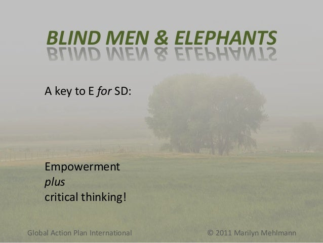 BLIND MEN & ELEPHANTS A key to E for SD:  Empowerment plus critical thinking! Global Action Plan International  © 2011 Mar...
