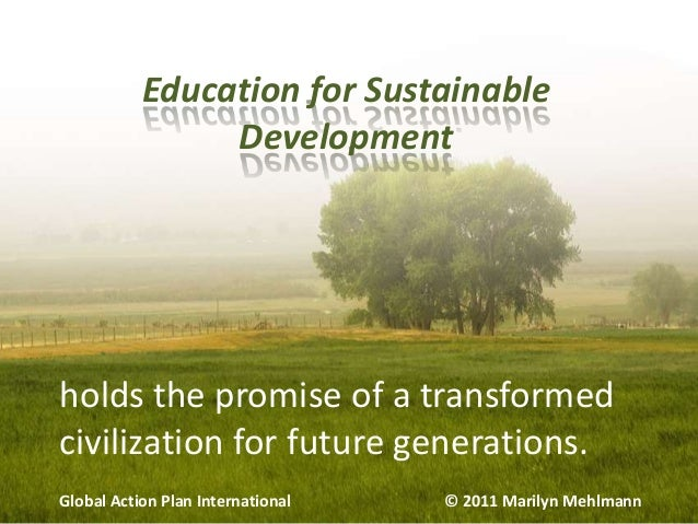 Education for Sustainable Development  holds the promise of a transformed civilization for future generations. Global Acti...