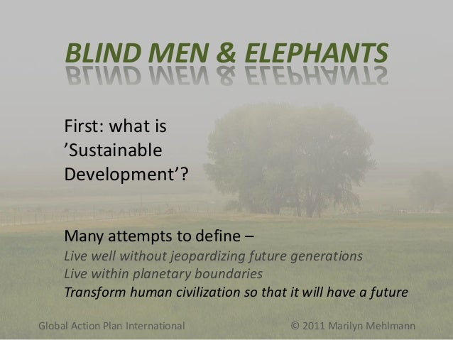 BLIND MEN & ELEPHANTS First: what is 'Sustainable Development'? Many attempts to define – Live well without jeopardizing f...