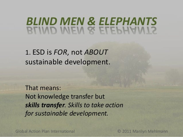 BLIND MEN & ELEPHANTS 1. ESD is FOR, not ABOUT  sustainable development. That means: Not knowledge transfer but skills tra...