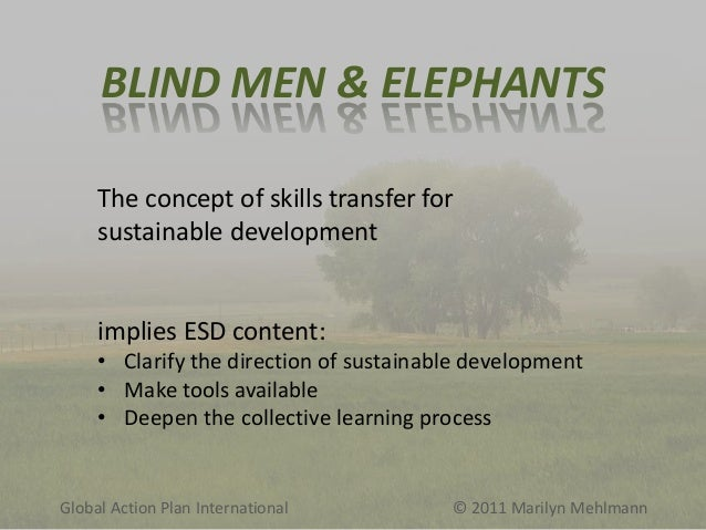 BLIND MEN & ELEPHANTS The concept of skills transfer for sustainable development  implies ESD content: • Clarify the direc...