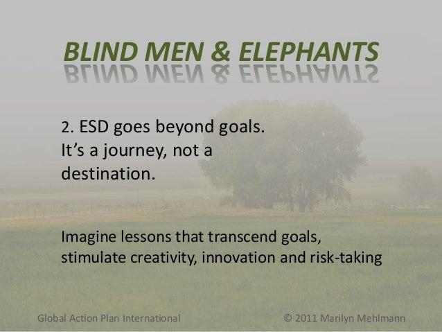 BLIND MEN & ELEPHANTS 2. ESD goes beyond goals.  It's a journey, not a destination. Imagine lessons that transcend goals, ...