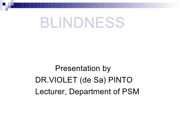 BLINDNESS       <ul><li>Presentation by </li></ul><ul><li>DR.VIOLET (de Sa) PINTO </li></ul><ul><li>Lecturer, Depart...
