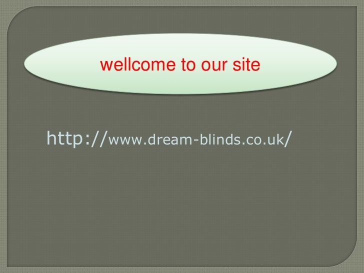 wellcome to our site<br />http://www.dream-blinds.co.uk/<br />