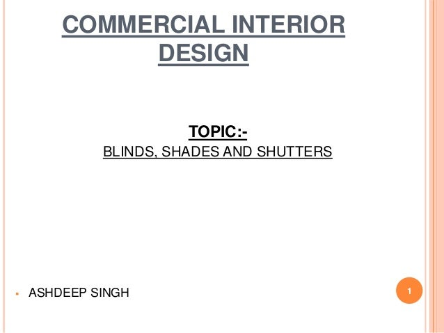 COMMERCIAL INTERIOR DESIGN TOPIC:- BLINDS, SHADES AND SHUTTERS  ASHDEEP SINGH 1