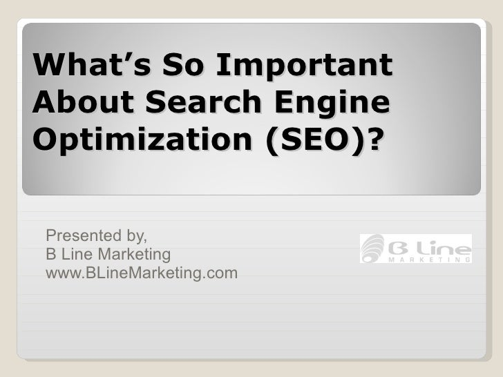 What's So Important About Search Engine Optimization (SEO)? Presented by,  B Line Marketing www.BLineMarketing.com