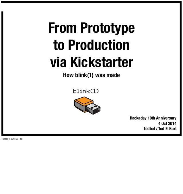 From Prototype to Production via Kickstarter How blink(1) was made Hackaday 10th Anniversary 4 Oct 2014 todbot / Tod E. Ku...