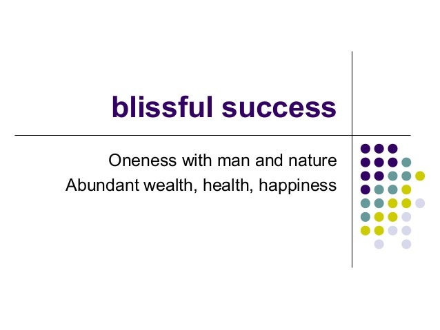 blissful success Oneness with man and nature Abundant wealth, health, happiness