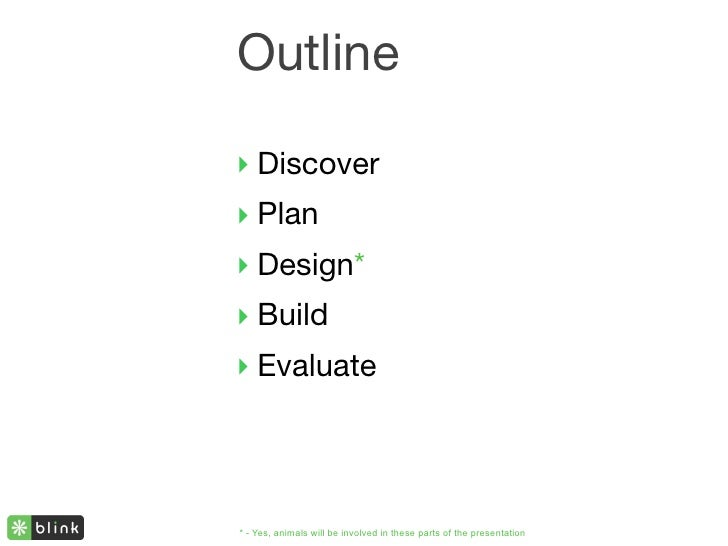 Outline  ‣ Discover ‣ Plan ‣ Design* ‣ Build ‣ Evaluate     * - Yes, animals will be involved in these parts of the presen...