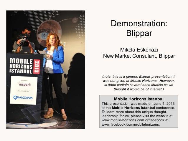 Demonstration:BlipparMikela EskenaziNew Market Consulant, BlipparMobile Horizons IstanbulThis presentation was made on Jun...