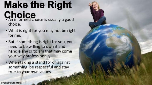 • An informed choice is usually a good choice. • What is right for you may not be right for me. • But if something is righ...