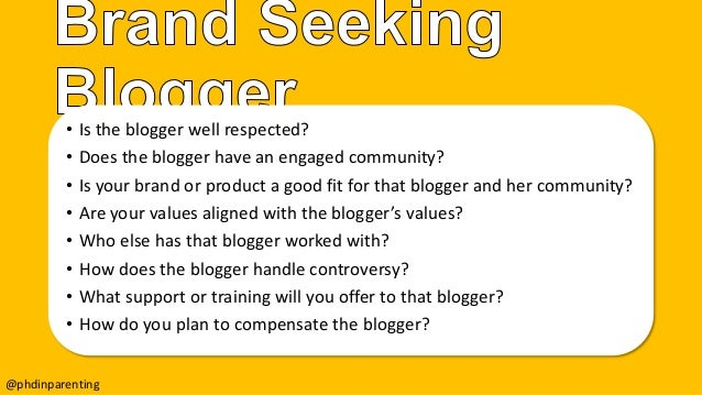 • Is the blogger well respected? • Does the blogger have an engaged community? • Is your brand or product a good fit for t...