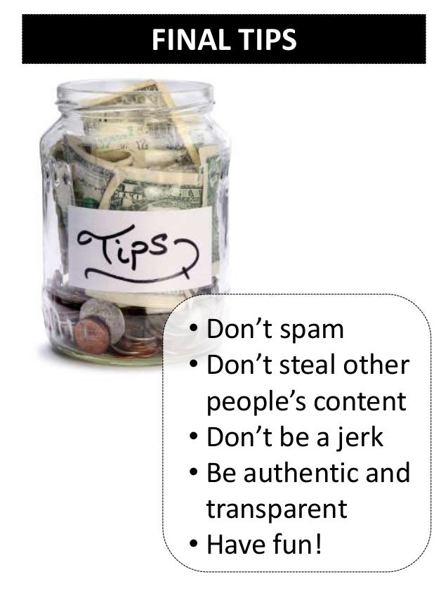 FINAL TIPS • Don't spam • Don't steal other people's content • Don't be a jerk • Be authentic and transparent • Have fun!