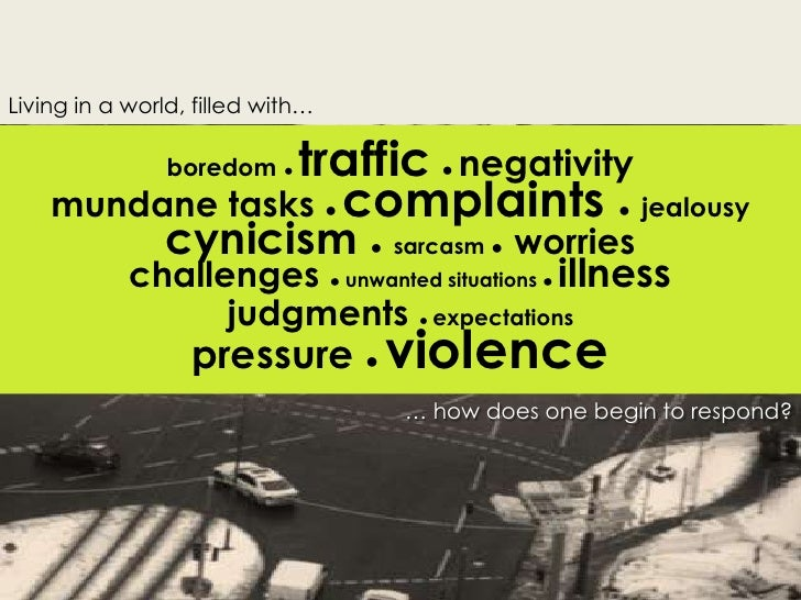 Living in a world, filled with…<br />boredom ● traffic  ●negativity<br />mundane tasks ● complaints ●  jealousy <br />cyni...