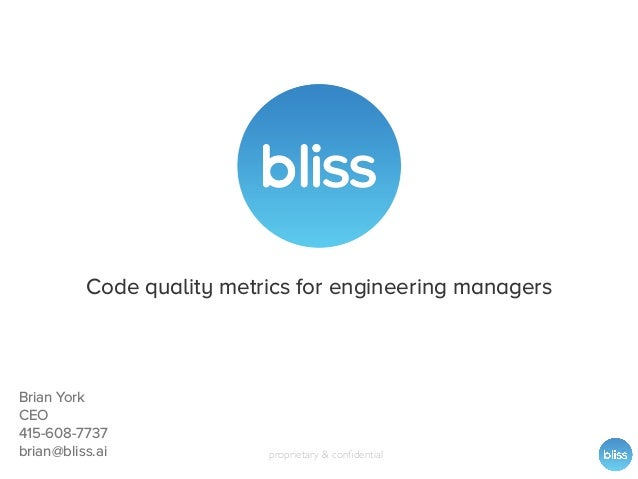proprietary & confidential Code quality metrics for engineering managers Brian York CEO 415-608-7737 brian@bliss.ai
