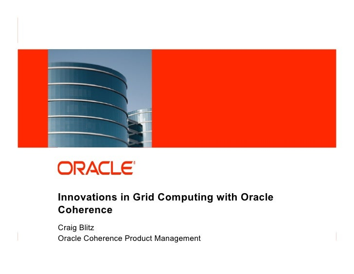Innovations in Grid Computing with Oracle            Coherence            Craig Blitz            Oracle Coherence Product ...