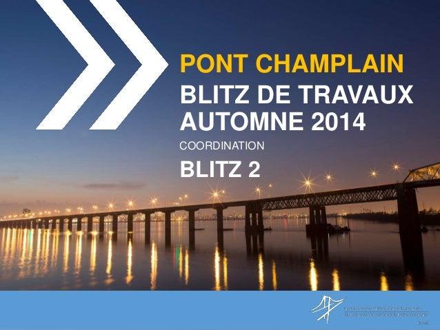 PONT CHAMPLAIN BLITZ DE TRAVAUX AUTOMNE 2014 COORDINATION BLITZ 2