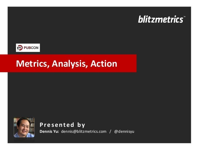 Metrics, Analysis, Action     Presented by     Dennis Yu: dennis@blitzmetrics.com / @dennisyu
