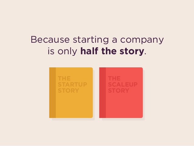 Because starting a company  is only half the story. THE STARTUP STORY THE SCALEUP STORY