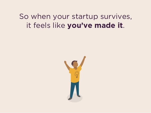 So when your startup survives,  it feels like you've made it.