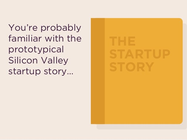 You're probably familiar with the prototypical  Silicon Valley startup story… THE STARTUP STORY