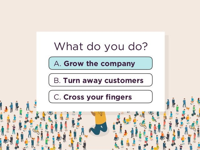 A. Grow the company B. Turn away customers What do you do? C. Cross your fingers