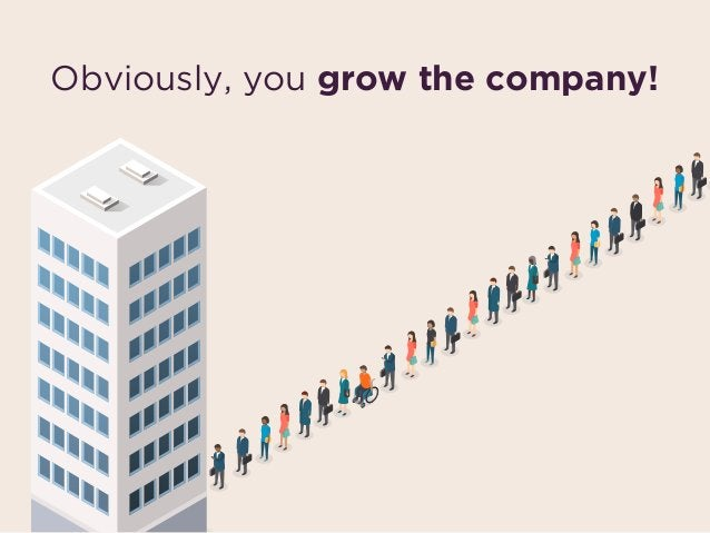 Obviously, you grow the company!
