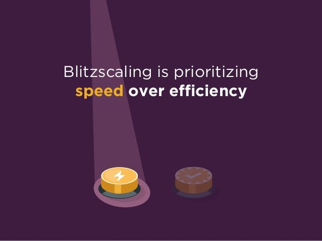 Blitzscaling is prioritizing  speed over efficiency in the face of uncertainty.