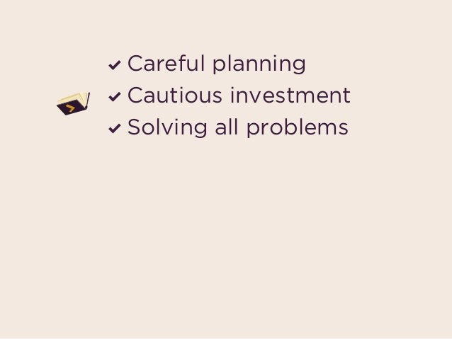 Careful planning Cautious investment Solving all problems may end up being tossed aside in favor of…
