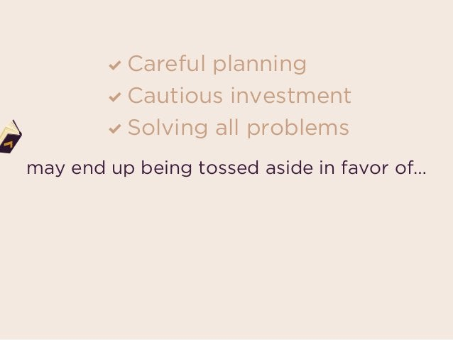 Careful planning Cautious investment Solving all problems Rapid guesstimates Inefficient investment Letting small fires ...